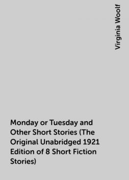 Monday or Tuesday and Other Short Stories (The Original Unabridged 1921 Edition of 8 Short Fiction Stories), Virginia Woolf