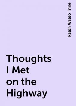 Thoughts I Met on the Highway, Ralph Waldo Trine