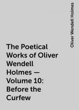 The Poetical Works of Oliver Wendell Holmes — Volume 10: Before the Curfew, Oliver Wendell Holmes