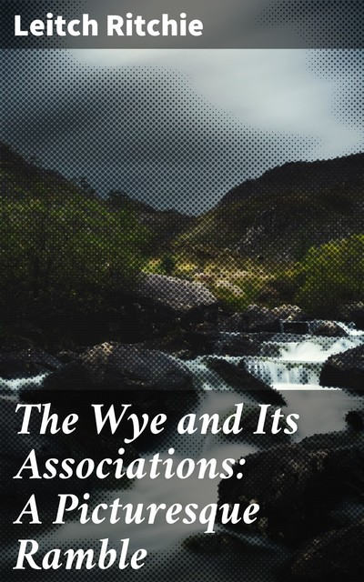 The Wye and Its Associations: A Picturesque Ramble, Leitch Ritchie