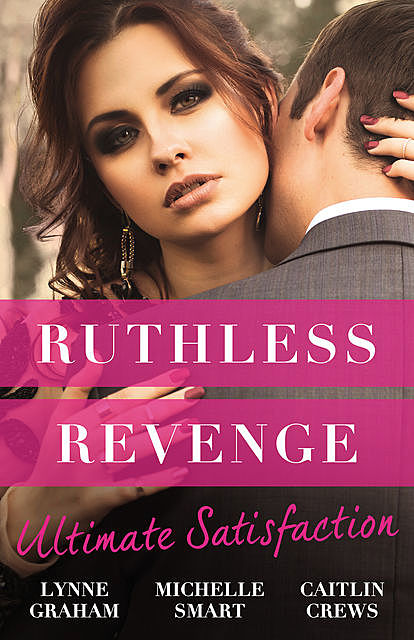 Ruthless Revenge: Ultimate Satisfaction/Bought For The Greek's Revenge/Wedded, Bedded, Betrayed/At The Count's Bidding, Caitlin Crews, Lynne Graham, Michelle Smart