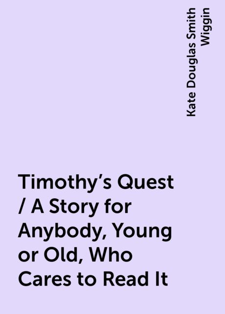 Timothy's Quest / A Story for Anybody, Young or Old, Who Cares to Read It, Kate Douglas Smith Wiggin