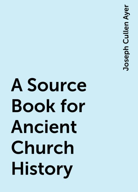 A Source Book for Ancient Church History, Joseph Cullen Ayer