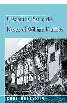 Uses of the Past in the Novels of William Faulkner, Carl Rollyson