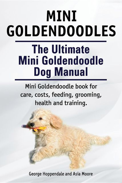 Australian Labradoodles. The Ultimate Australian Labradoodle Dog Manual. Australian Labradoodle book for care, costs, feeding, grooming, health and training, Asia Moore, George Hoppendale