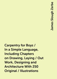 Carpentry for Boys / In a Simple Language, Including Chapters on Drawing, Laying / Out Work, Designing and Architecture With 250 Original / Illustrations, James Slough Zerbe