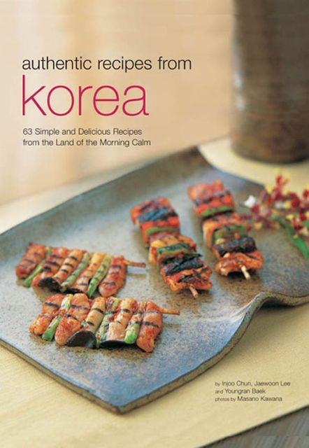 Authentic Recipes from Korea, Injoo Chun, Jaewoon Lee, Youngran Baek