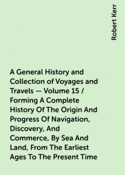 A General History and Collection of Voyages and Travels — Volume 15 / Forming A Complete History Of The Origin And Progress Of Navigation, Discovery, And Commerce, By Sea And Land, From The Earliest Ages To The Present Time, Robert Kerr