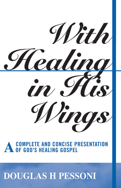 With Healing in His Wings: A Complete and Concise Presentation of God's Healing Gospel, Douglas H. Pessoni