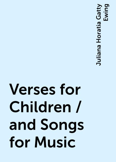 Verses for Children / and Songs for Music, Juliana Horatia Gatty Ewing