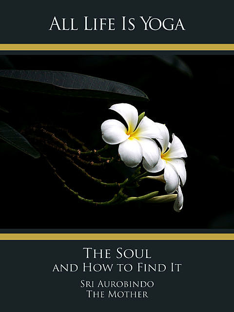 All Life Is Yoga: The Soul and How to Find It, Sri Aurobindo, The Mother