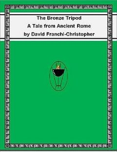 The Bronze Tripod: A Tale from Ancient Rome, David Franchi-Christopher