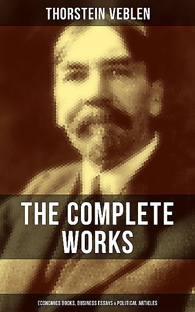 The Complete Works of Thorstein Veblen: Economics Books, Business Essays & Political Articles, Thorstein Veblen