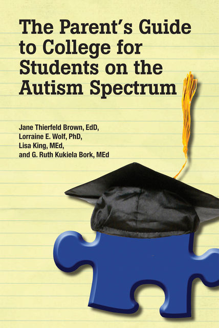 The Parent's Guide to College for Students on the Autism Spectrum, Jane Thierfeld Brown EdD, Ruth Kukiela Bork MEd, Lorraine E.Wolf Lisa King MEd