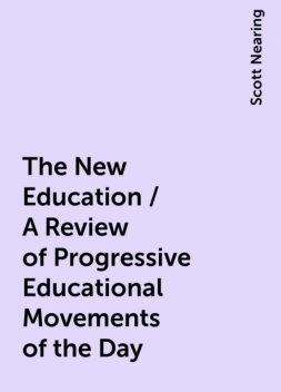 The New Education / A Review of Progressive Educational Movements of the Day, Scott Nearing