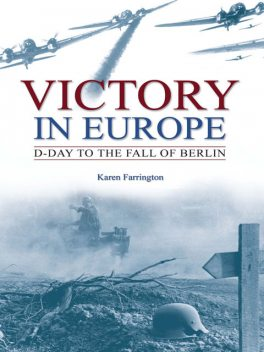 Victory in Europe: D-Day to the fall of Berlin, Karen Farrington