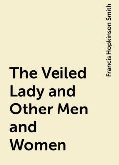 The Veiled Lady and Other Men and Women, Francis Hopkinson Smith