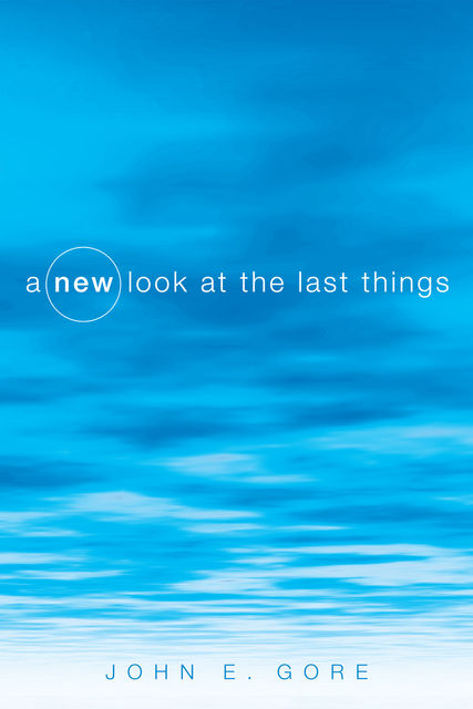 A New Look at the Last Things, John E. Gore