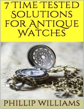 7 Time Tested Solutions for Antique Watches, Phillip Williams