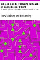Bib-li-op-e-gis-tic (Pertaining to the art of binding books.—Dibdin) to which is appended a glossary of some terms used in the craft, Bookbinding Company, Trow's Printing