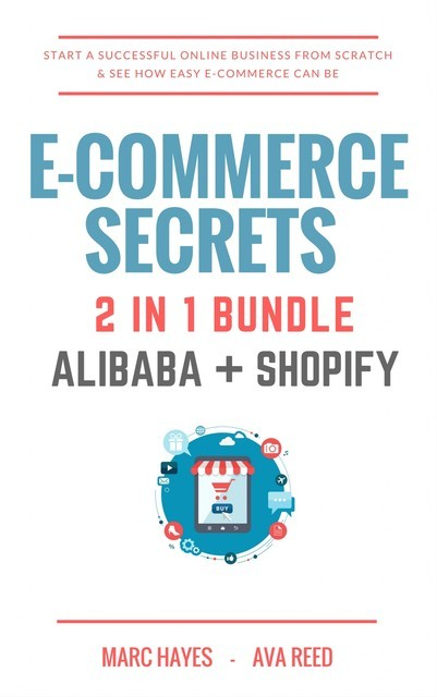 E-Commerce Secrets 2 in 1 Bundle: Start A Successful Online Business From Scratch & See How Easy E-Commerce Can Be (Alibaba + Shopify), Marc Hayes