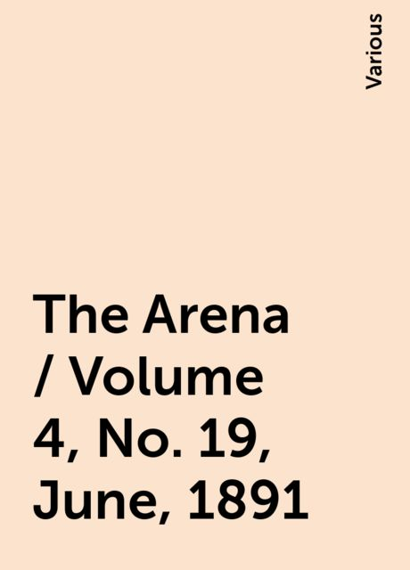 The Arena / Volume 4, No. 19, June, 1891, Various