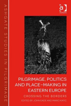 Pilgrimage, Politics and Place-Making in Eastern Europe, John Eade