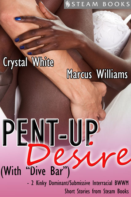 "Pent-Up Desire (with ""Dive Bar"") – 2 Kinky Dominant/Submissive Interracial BWWM Short Stories from Steam Books, Marcus Williams, Steam Books, Crystal White"