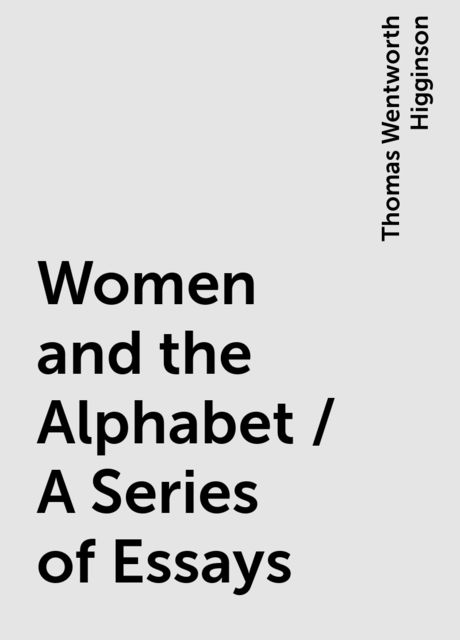 Women and the Alphabet / A Series of Essays, Thomas Wentworth Higginson