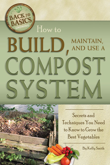 How to Build, Maintain, and Use a Compost System, Kelly Smith