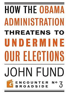 How the Obama Administration Threatens to Undermine Our Elections, John Fund