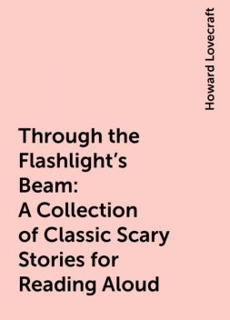 Through the Flashlight's Beam: A Collection of Classic Scary Stories for Reading Aloud, Howard Lovecraft