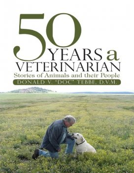 """50 Years a Veterinarian: Stories of Animals and their People, DVM, Donald V. """"Doc"""" Tebbe"""