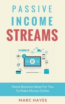 Passive Income Streams: Home Business Ideas for You to Make Money Online, Marc Hayes