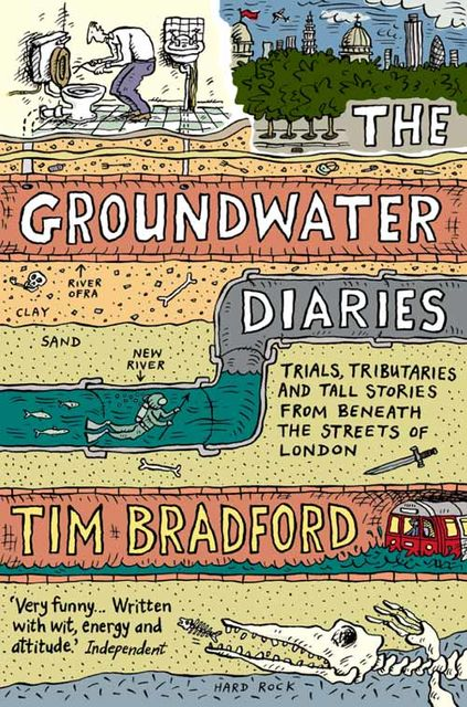 The Groundwater Diaries: Trials, Tributaries and Tall Stories from Beneath the Streets of London (Text Only), Tim Bradford