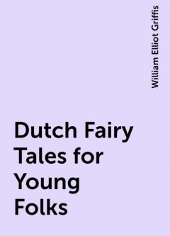 Dutch Fairy Tales for Young Folks, William Elliot Griffis