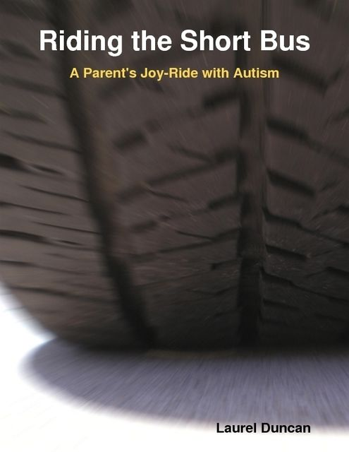 Riding the Short Bus: A Parent's Joy-Ride with Autism, Laurel Duncan
