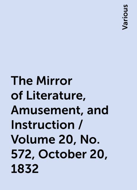 The Mirror of Literature, Amusement, and Instruction / Volume 20, No. 572, October 20, 1832, Various
