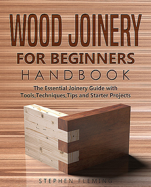 Wood Joinery for Beginners Handbook, Stephen Fleming