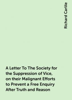 A Letter To The Society for the Suppression of Vice, on their Malignant Efforts to Prevent a Free Enquiry After Truth and Reason, Richard Carlile