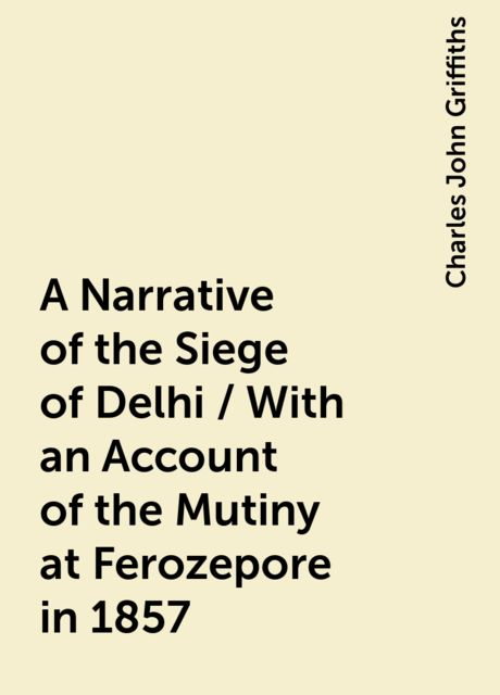 A Narrative of the Siege of Delhi / With an Account of the Mutiny at Ferozepore in 1857, Charles John Griffiths
