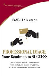 STTS: Professional Image – Your Roadmap to Success. Your personal journey to enhancing your status and career by looking, sounding and behaving professionally, Pang Li Kin