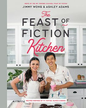 The Feast of Fiction Kitchen: Recipes Inspired by TV, Movies, Games & Books, Ashley Adams, Jimmy Wong