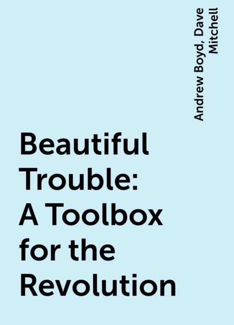 Beautiful Trouble: A Toolbox for the Revolution, Dave Mitchell, Andrew Boyd