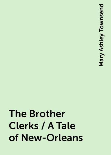 The Brother Clerks / A Tale of New-Orleans, Mary Ashley Townsend