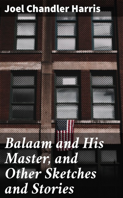 Balaam and His Master, and Other Sketches and Stories, Joel Chandler Harris