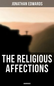 The Religious Affections (Unabridged), Jonathan Edwards