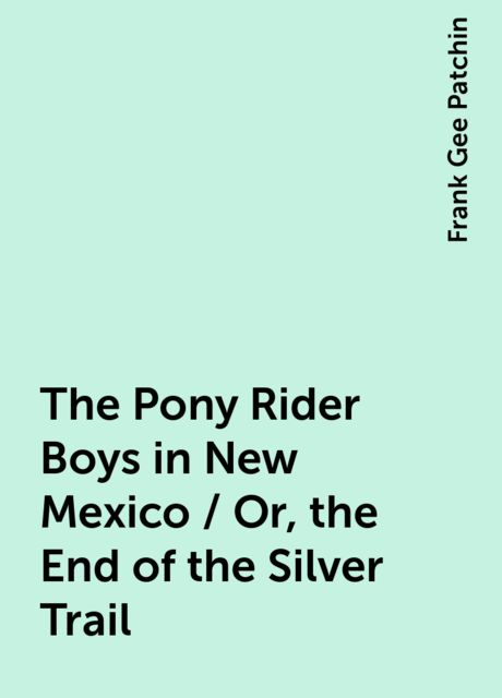 The Pony Rider Boys in New Mexico / Or, the End of the Silver Trail, Frank Gee Patchin