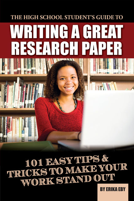 The High School Student's Guide to Writing A Great Research Paper, Erika Eby