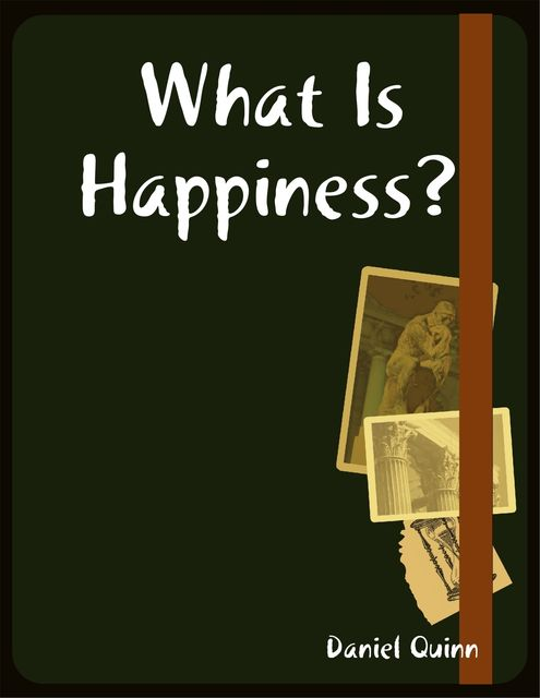 What Is Happiness, Daniel Quinn